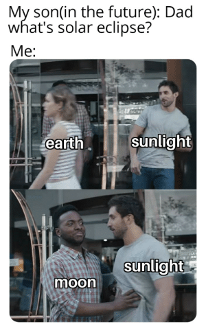Dad, Future, and Earth: My son(in the future): Dad  what's solar eclipse?  Me:  earth  Sunlight  sunlight  moon I really hope this hasn't been made yet