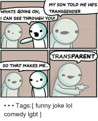 : MY SON TOLD ME HE'S  WHATS GOING ON, TRANSGENDER  CAN SEE THROUGH YOU!  TRANSPARENT  SO THAT MAKES ME...  Tags: funny joke lol  comedy Igbt