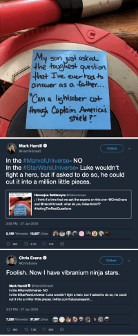 "Chris Evans, Mark Hamill, and Reddit: My son ust asked  the toughast question  answer as a tather..  Can a lighlsaber cwt  thyoush Caplain Americas  ve ever  TICAS  shiet ?   Mark Hamill$  @HamillHimsel  Follow  In the #Marve!Universe-NO  In the StarWarsUniverse-Luke wouldn't  fight a hero, but if asked to do so, he could  cut it into a million little pieces.  Reddit reading competing fan  theories. Thanks, Chris.  Hannajoe Settlemyre @itsbananaaa  ; I think it's time that we ask the experts on this one- @ChrisEvans  and @HamillHimself, what do you fellas think??  #AskingTheRea!Questions  onsuer as a faiker...  2:08 PM - 27 Jun 2018  2,29 Retweets 13,657 Likes  Pom   Chris Evans  @ChrisEvans  Follow  Foolish. Now I have vibranium ninja stars.  Mark Hamill Ф @HamillHimself  In the #Marve!Universe-NO  In the #StarwarsUniverse-Luke wouldn't fight a hero, but if asked to do so, he could  cut it into a million little pieces. twitter.com/itsbananaaa/st...  3:37 PM-27 Jun 2018  7,320 Retweets 37,967 Likes <p><a href=""http://captainpoe.tumblr.com/post/175319193344/day-is-made"" class=""tumblr_blog"">captainpoe</a>:</p> <blockquote><blockquote><p><i>DAY IS MADE!</i></p></blockquote></blockquote>"