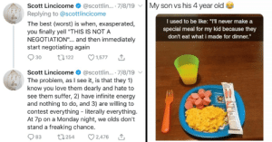 """Be Like, Energy, and Love: My son vs his 4 year old  Scott Lincicome  @scottlin... . 7/8/19  Replying to @scottlincicome  I used to be like: """"T'l never make a  special meal for my kid because they  The best (worst) is when, exasperated,  you finally yell """"THIS IS NOT A  NEGOTIATION"""".. and then immediately  start negotiating again  don't eat what i made for dinner.""""  13122  30  1,577  Scott Lincicome  @scottlin... . 7/8/19  The problem, as I see it, is that they 1)  know you love them dearly and hate to  see them suffer, 2) have infinite energy  and nothing to do, and 3) are willing to  contest everything literally everything.  At 7p on a Monday night, we olds don't  stand a freaking chance  2,476  t1254  83 30 Tweets That Prove Parenting Is Nothing But Negotiations"""