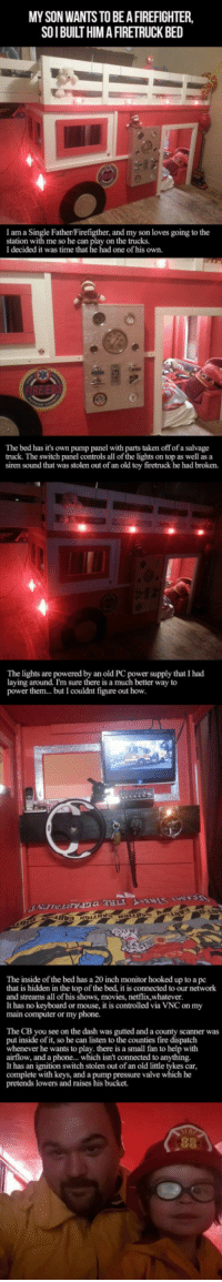 <p>Now this is One Cool Dad</p>: MY SON WANTS TO BE A FIREFIGHTER,  SOI BUILT HIM A FIRETRUCK BED  le Father/Firefigther, and my son loves going to the  I am a S  station with me so he can play on the trucks  I decided it was time that he had one of his own.  The bed has it's own pump panel with parts taken off of a salvage  truck. The switch panel controls all of the lights on top as well as a  siren sound that was stolen out of an old toy firetruck he had broken.  The lights are powered by an old PC power supply that I had  laying around. I'm sure there is a much better way to  power them... but I couldnt figure out how  The inside of the bed has a 20 inch monitor hooked up to a pc  that is hidden in the top of the bed, it is connected to our network  and streams all of his shows, movies, netflix,w  It has no keyboard or mouse, it is controlled via VNC on my  main computer or my phone.  hatever  The CB you see on the dash was gutted and a county scanner was  put inside of it, so he can listen to the counties fire dispatch  whenever he wants to play. there is a small fan to help with  airflow, and a phone... which isn't connected to anything.  It has an ignition switch stolen out of an old little tykes car  complete with keys, and a pump pressure valve which he  pretends lowers and raises his bucket. <p>Now this is One Cool Dad</p>