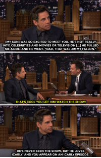"""<p><a href=""""https://www.youtube.com/watch?v=rX8jKi19taE&amp;list=UU8-Th83bH_thdKZDJCrn88g&amp;index=3"""" target=""""_blank"""">Ben Stiller&rsquo;s son recognizes Jimmy from one of his lesser known roles&hellip;</a><br/></p>: [MY SON] WAS SO EXCITED TO MEET YOU. HE'S NOT REALLY  INTO CELEBRITIES AND MOVIES OR TELEVISION [...] HE PULLED  ME ASIDE, AND HE WENT, """"DAD, THAT WAS JIMMY FALLON.""""   #FALLONTONIGHT  THAT'S COOL YOU LET HIM WATCH THE SHOW!   HE'S NEVER SEEN THE SHOW, BUT HE LOVES  ICARLY, AND YOU APPEAR ON AN ICARLY EPISODE. <p><a href=""""https://www.youtube.com/watch?v=rX8jKi19taE&amp;list=UU8-Th83bH_thdKZDJCrn88g&amp;index=3"""" target=""""_blank"""">Ben Stiller&rsquo;s son recognizes Jimmy from one of his lesser known roles&hellip;</a><br/></p>"""