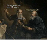 Facebook, facebook.com, and Today: My son would have  been 40 today...  What happened?  I pulled out  facebook.com/ClassicalArtMemes