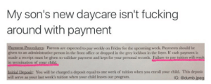 """Dumb, Friday, and Fucking: My son's new daycare isn't fucking  around with payment  urcs:  Parents are expected to pay weekly on Friday for the upcoming week. Payments should be  given to an administrative person in the front office or dropped in the grey lockbox in the foyer. If cash payment is  made a receipt must be given to validate payment and kept for your personal records. Failure to pay tuition will reşult  in termination of your child.  Initial Deposit: You will be charged a deposit equal to one week of tuition when you enroll your child. This deposit  will serve as your last week's tuition when your child leaves our program  IG: @dumb.jpeg ajanigoldchain:  stability:  👼💀  """"They didn't pay… Take out the toddler"""""""