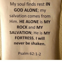 Being Alone, Blessed, and Friends: My soul finds rest IN  GOD ALONE, my  salvation comes from  Him. HE ALONE is MY  ROCK and MY  SALVATION: He is MY  FORTRESS, I will  never be shaken.  Psalm 62:1-2 👉 follow @full_of_glory_ 👈👑God bless praise the Lord he likes to be Glorified 📣✨ AMEN 🙏🏻 ( 👉🏻Share with you friends 👈🏻) God Jesus HolySpirit Jehova Lord Christ Bless memes sunday Somebody churchmemes memehistory Life Love My Yes Blessed instagood Bible GodBlessYou me Amazing mercy tbt You I live )