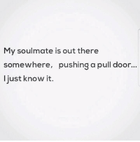 Memes, 🤖, and Door: My soulmate is out there  somewhere, pushing a pull door...  ljust know it.