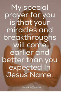 tyre: My special  prayer for you  is that your  miracles and  breakthroughs  will come  earlier and  better than you  expected In  Jesus Name  Shashicka Tyre-Hill