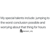 Funny, Memes, and The Worst: My special talents include: jumping to  the worst conclusion possible and  worrying about that thing for hours  @sarcasm only SarcasmOnly