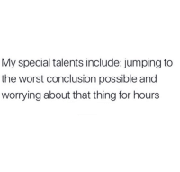 Relationships, The Worst, and Thing: My special talents include: jumping to  the worst conclusion possible and  worrying about that thing for hours