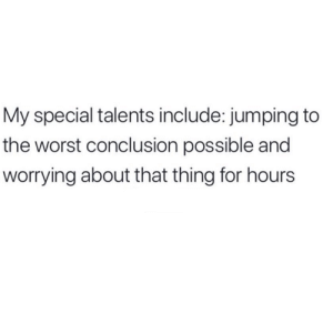 Talents: My special talents include: jumping to  the worst conclusion possible and  worrying about that thing for hours