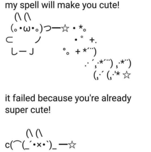"""One cannot wish for the sun to be brighter than it already is: my spell will make you cute!  (。*w*.)つ一☆·*。  +.  しーJ  + *"""")  ,*""""),*"""")  ***"""")  (, """"*  it failed because you're already  super cute!  c(^L'•x•')_-* One cannot wish for the sun to be brighter than it already is"""