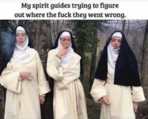 trying to figure out: My spirit guides trying to figure  out where the fuck they went wrong.