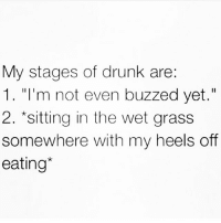 """Bitch, Drunk, and Mean: My stages of drunk are:  1. """"I'm not even buzzed yet.""""  2. sitting in the wet grass  somewhere with my heels off  eating I mean... well... ¯\_(ツ)_-¯ (Rp from my bitch @wheredidmyvodkago 👈🏻❤️)"""