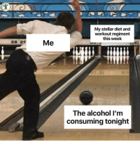 My stellar diet and  workout regiment  this week  28 29  Ihe alcohol Tm  consuming tonight Guess I'm gonna be too hungover to hit legs tomorrow too