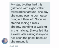 Memes, Step Brothers, and 🤖: My step brother had this  girlfriend with a ghost that  followed her around, one day  she came over to our house,  hung out then left. Soon we  started seeing a black  shadow standing or walking  in the hallway.  She called like  a week later asking if anyone  has seen the ghost because  she missed it.  6:09 AM https://t.co/z8EOeDRKEd