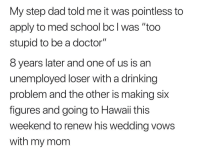 "drinking problem: My step dad told me it was pointless to  apply to med school bc l was ""too  stupid to be a doctor""  8 years later and one of us is an  unemployed loser with a drinking  problem and the other is making six  figures and going to Hawaii this  weekend to renew his wedding vows  with my mom"