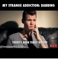 dabbing: MY STRANGE ADDICTION: DABBING  THERE'S BEEN TIMES WHERE  @Im Adam McArthur  DLC
