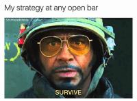 Dank Memes, Never, and Strategy: My strategy at any open bar  Shitheadsteve  SURVIVE Never works