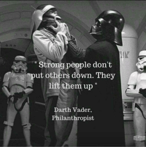 """A man for the times: MY  """"Strong people don't  ut others down. They  lift them up  Darth Vader,  Philanthropist A man for the times"""