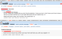 """Aww, Cum, and Friends: MY SUBREDDITS  HOME  POPULAR ALL RANDOM  FRIENDS  I ASK REDDIT FUNNY PICS GIFS  MOVIES  NEWS AWW  MILDLYINTERESTING JOKES NOTTHEONION IAA  reddit  MESSAGE send a private message inbox sent  all I unread I messages I Comment replies post replies  I username mentions  You're hot  expand a  collapse all  I-] from  sent 4 days ago  As fuck. Please don't pretend that you don't like the attention. I know you love it. And I know you'd love to have a  man pin you down and fuck you in your tight little pussy and cum inside of you <3  Please send some nudes, and I promise I will tribute them <3  permalink delete  report block user mark unread reply   MY SUBREDDITS  HOME  POPULAR ALL RANDOM  FRIENDS  I GAMING  SHOWER THOUGHTS JOKES  NOTTHEONION INTERESTINGASFUCK MUSIC O  reddit  MESSAGE send a private message  inbox  sent  all I unread I messages  l Comment replies l post replies l username mentions  I want to fuck you  from  sent 11 minutes ago  I want to be on top of you while I pull your hair and fuck you until you orgasm <3  permalink delete  report block user reply """"So what's it like being a female Redditor?"""" """"Oh, you know."""""""