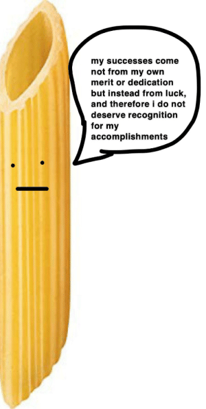 Luck, Own, and For: my successes come  not from my own  merit or dedication  but instead from luck,  and therefore i do not  deserve recognition  for my  accomplishments impasta syndrome