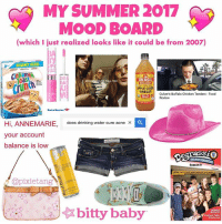 i feel like this is just weirdly specific to myself and no one is gonna relate but idk i could be wrong. also it's 2:30 am so i'm not sure why i just made this and why i think it's a good idea to post it rn but like....whomst up?: MY SUMMER 2017  MOOD BOARD  (which I just realized looks like it could be from 2007)  GIANT SIZE  ㎝namon  To TELL YOU  BRAGG  APPLE CID  VINEGAR  Culver's Buffalo Chicken Tenders-Food  Review  Bank of America  Hi, ANNEMARIE,  your account  balance is low  does drinking water cure acne×  THE NEXT GENE  Season 9  @pixietang  セ迢ー : a ) ☆ bitty baby,  紗似bitty baby  BONUS  MoV  | i feel like this is just weirdly specific to myself and no one is gonna relate but idk i could be wrong. also it's 2:30 am so i'm not sure why i just made this and why i think it's a good idea to post it rn but like....whomst up?