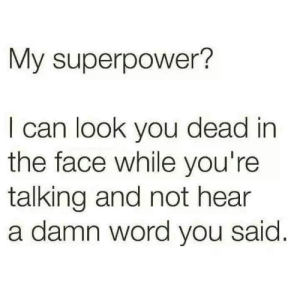 meirl: My superpower?  I can look you dead in  the face while you're  talking and not hear  a damn word you said meirl