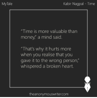 "MyTale | Time | Kabir Nagpal: My Tale  Kabir Nagpal Time  ""Time is more valuable than  money,"" a mind said  ""That's why it hurts more  when you realise that you  gave it to the wrong person  whispered a broken heart.  theanonymouswriter.com MyTale 
