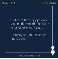 "Memes, 🤖, and Tales: My Tale Lost  Shivam Pandya  ""Get lost!"" the angry parents  scolded the son after he failed  yet another entrance test.  ""I already am, muttered the  future poet.  The Anonymous Writer MyTale 