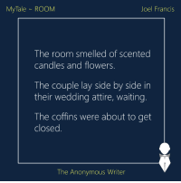 MyTale | Room | Joel: My Tale ROOM  Joel Francis  The room smelled of scented  candles and flowers  The couple lay side by side in  their wedding attire, waiting.  The coffins were about to get  closed  The Anonymous Writer MyTale | Room | Joel