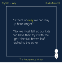 """Memes, 🤖, and Tales: My Tale Way  Rudra Mandal  """"Is there no way we can stay  up here longer?""""  """"No, we must fall, so our kids  can have their tryst with the  light, the frail brown leaf  replied to the other.  The Anonymous Writer MyTale 