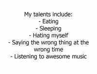 Memes, Music, and Time: My talents include:  Eating  Sleeping  Hating myself  Saying the wrong thing at the  wrong time  Listening to awesome music Das me