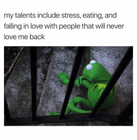 Life. 🤦🏽♂️: my talents include stress, eating, and  falling in love with people that will never  love me back Life. 🤦🏽♂️