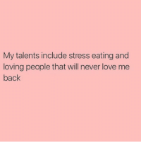Stress Eating: My talents include stress eating and  loving people that will never love me  back