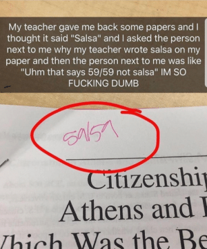 """me🌶️irl: My teacher gave me back some papers and l  thought it said """"Salsa"""" and I asked the person  next to me why my teacher wrote salsa on my  paper and then the person next to me was like  """"Uhm that says 59/59 not salsa"""" IM SO  FUCKING DUMB  itizenshi  Athens and  Thich Was the Be me🌶️irl"""