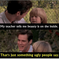 Ugly People Memes: My teacher tells me beauty is on the inside.  That's just something ugly people say.