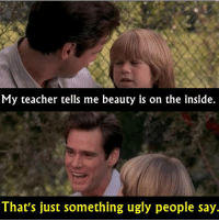 - Liar Liar 1997: My teacher tells me beauty is on the inside.  That's just something ugly people say. - Liar Liar 1997