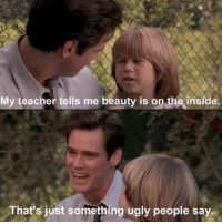Liar Liar: My teacher tells me beauty is on the inside.  That's just something ugly people say. Liar Liar