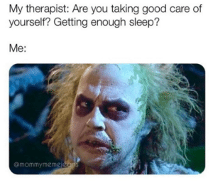 My Therapist: My therapist: Are you taking good care of  yourself? Getting enough sleep?  Me:  @mommymemejeans