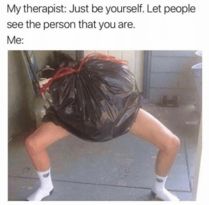 Funny, Memes, and Day: My therapist: Just be yourself. Let people  see the person that you are.  Me:  worst 57 Funny Memes Of The Day To Make Your Laugh #funnyjokes