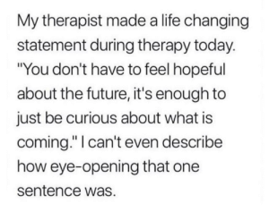 """I felt that: My therapist made a life changing  statement during therapy today.  """"You don't have to feel hopeful  about the future, it's enough to  just be curious about what is  coming."""" I can't even describe  how eye-opening that one  sentence was I felt that"""