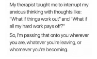 "Work, All, and You: My therapist taught me to interrupt my  anxious thinking with thoughts like:  ""What if things work out"" and ""What if  all my hard work pays off?  So, lI'm passing that onto you wherever  you are, whatever you're leaving, or  whomever you're becoming. Im passing that onto you"