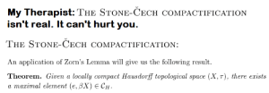 Space, The Following, and How: My Therapist: THE STONE-CECH COMPACTIFICATION  isn't real. It can't hurt you.  THE STONE-CECH COMPACTIFICATION:  us the following result  An application of Zorn's Lemma will give  Theorem. Given a locally comраct Hаusdorff topological space (X, т), there ezists  а тахітal element (e, BX) € СH. How can something like this exist