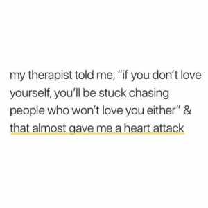 "https://t.co/59GWbia5Wm: my therapist told me, ""if you don't love  yourself, you'll be stuck chasing  people who won't love you either"" &  that almost gave me a heart attack https://t.co/59GWbia5Wm"