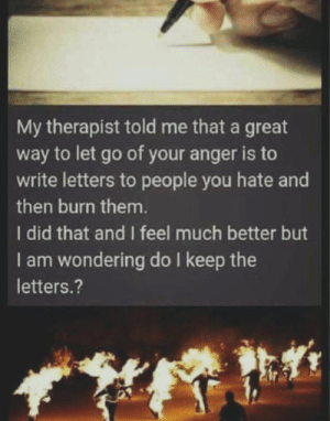 Help… by retarded_bandicoot FOLLOW 4 MORE MEMES.: My therapist told me that a great  way to let go of your anger is to  write letters to people you hate and  then burn them.  I did that and I feel much better but  I am wondering do I keep the  letters.? Help… by retarded_bandicoot FOLLOW 4 MORE MEMES.