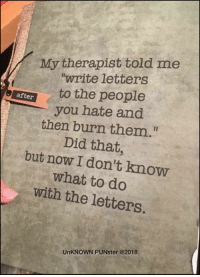 """Memes, Failure, and 🤖: My therapist told me  """"write letters  to the people  after  you hate and  then burn them.""""  Did that,  but now I don't know  what to do  with the letters.  UnKNOWN PUNster @2018 For this failure of communication she letter therapist have the third degree.  #UnKNOWN_PUNster"""
