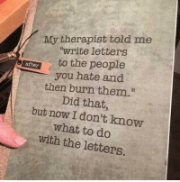 "MeIRL, Did, and Them: My therapist told me  ""write letters  to the people  after  you hate and  then burn them.  Did that,  but now I don't know  what to do  with the letters. meirl"