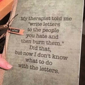 "Dank, Memes, and Target: My therapist told me  ""write letters  to the people  after  you hate and  then burn them.  Did that,  but now I don't know  what to do  with the letters. meirl by TwesTo MORE MEMES"