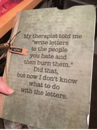 "Dank, 🤖, and Fast: My therapist told me  write letters  tto the people  after  you hate and  then burn them.""  Did that,  but now I don't know  what to do  with the letters. It escalated fast."