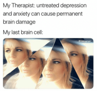 Anxiety, Brain, and Depression: My Therapist: untreated depression  and anxiety can cause permanent  brain damage  My last brain cell:  @thedryginger 22 Funniest Pictures You Really Just Need To See For Yourself